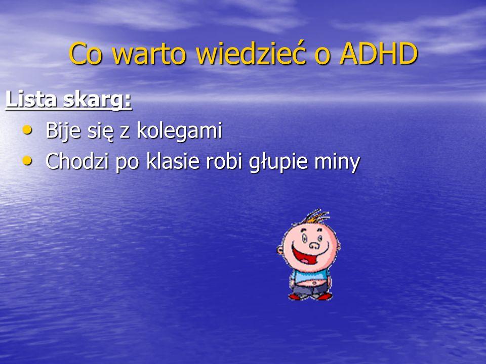 Co warto wiedzieć o ADHD Lista skarg: Bije się z kolegami Bije się z kolegami Chodzi po klasie robi głupie miny Chodzi po klasie robi głupie miny