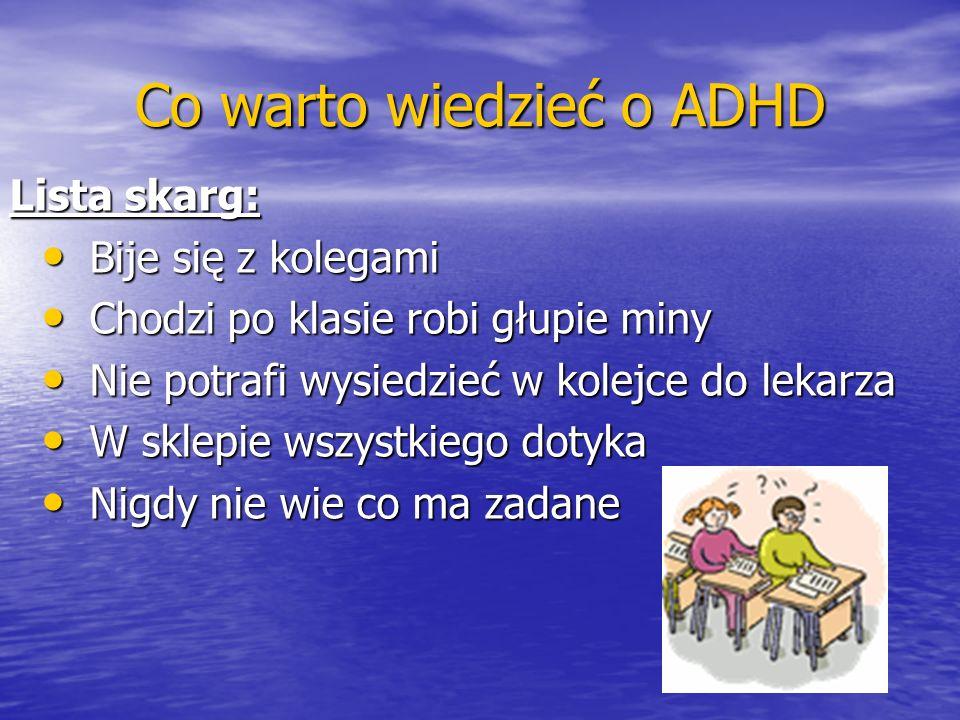 Co warto wiedzieć o ADHD Lista skarg: Bije się z kolegami Bije się z kolegami Chodzi po klasie robi głupie miny Chodzi po klasie robi głupie miny Nie