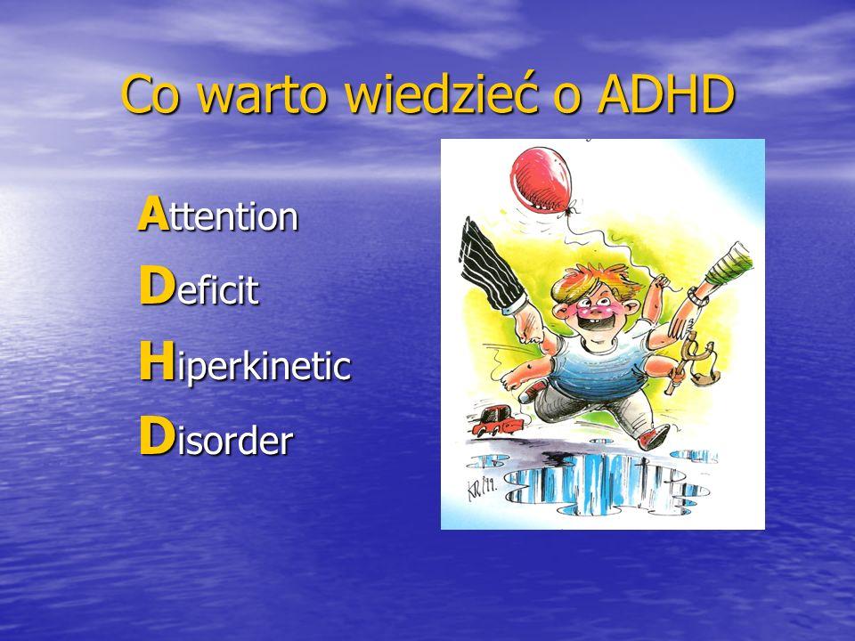 Co warto wiedzieć o ADHD Czego dzieci z zespołem nadpobudliwości psychoruchowej nie mają: Cierpliwości Cierpliwości Wytrwałości Wytrwałości Umiejętności radzenia sobie z porażkami Umiejętności radzenia sobie z porażkami Możliwości dobrego skupienia się na jednej czynności Możliwości dobrego skupienia się na jednej czynności Wyrachowanej złośliwości Wyrachowanej złośliwości Czasu na analizę sytuacji Czasu na analizę sytuacji Zbyt wielu przyjaciół Zbyt wielu przyjaciół