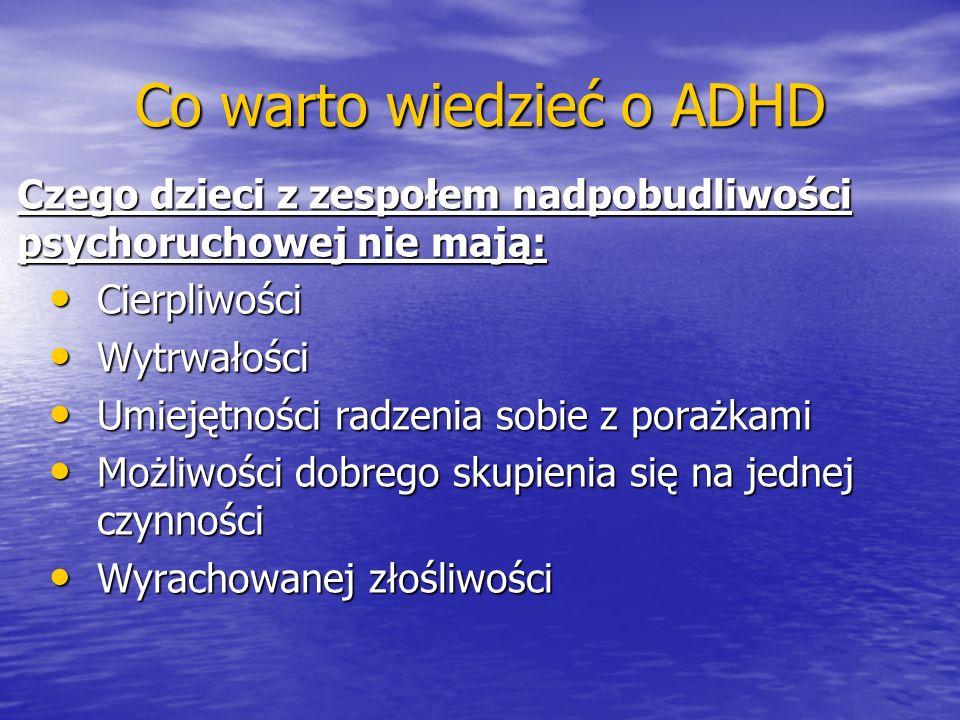 Co warto wiedzieć o ADHD Czego dzieci z zespołem nadpobudliwości psychoruchowej nie mają: Cierpliwości Cierpliwości Wytrwałości Wytrwałości Umiejętnoś