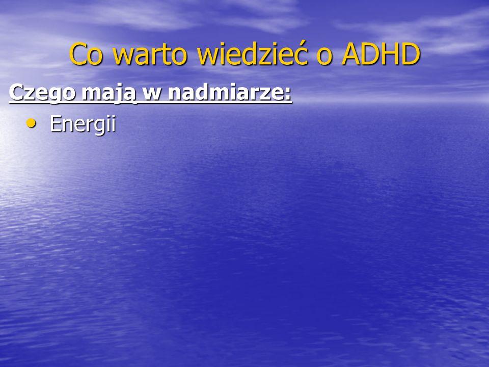 Co warto wiedzieć o ADHD Czego mają w nadmiarze: Energii Energii
