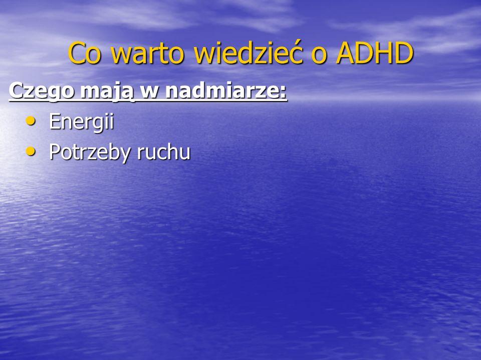 Co warto wiedzieć o ADHD Czego mają w nadmiarze: Energii Energii Potrzeby ruchu Potrzeby ruchu