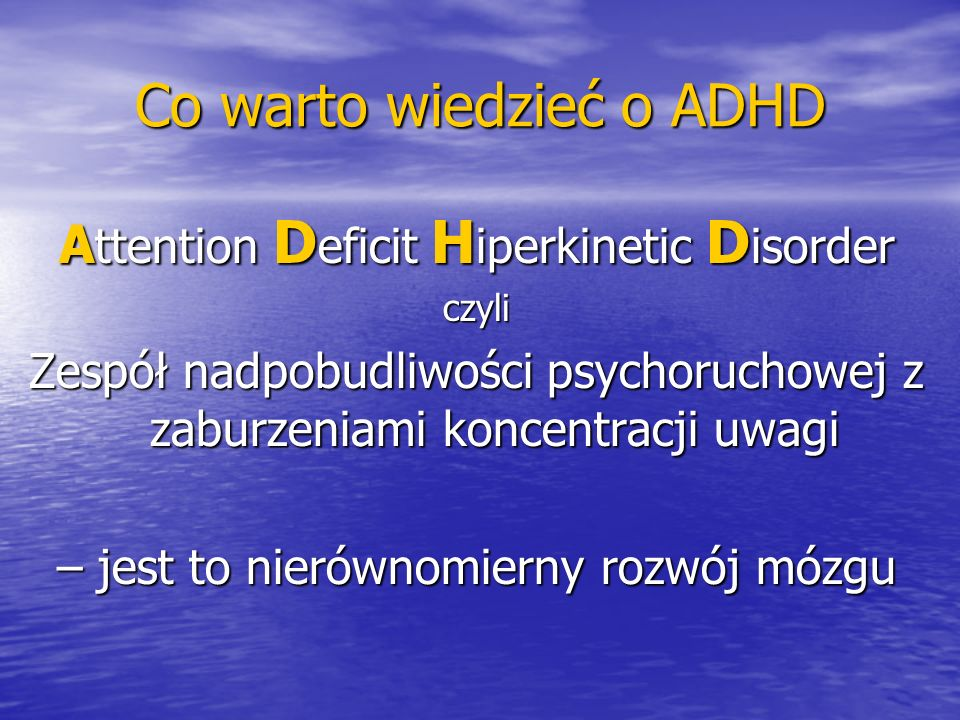 Co warto wiedzieć o ADHD A ttention D eficit H iperkinetic D isorder czyli Zespół nadpobudliwości psychoruchowej z zaburzeniami koncentracji uwagi – j