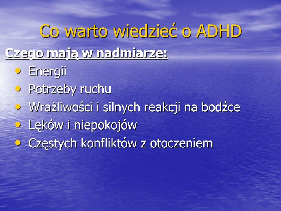 Co warto wiedzieć o ADHD Czego mają w nadmiarze: Energii Energii Potrzeby ruchu Potrzeby ruchu Wrażliwości i silnych reakcji na bodźce Wrażliwości i s
