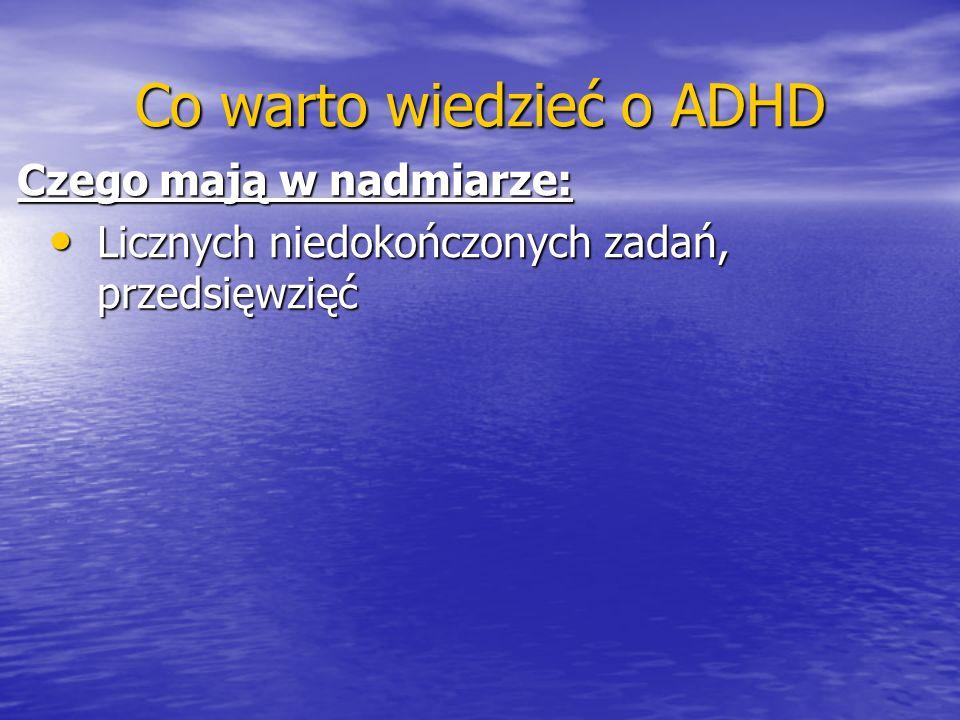 Co warto wiedzieć o ADHD Czego mają w nadmiarze: Licznych niedokończonych zadań, przedsięwzięć Licznych niedokończonych zadań, przedsięwzięć