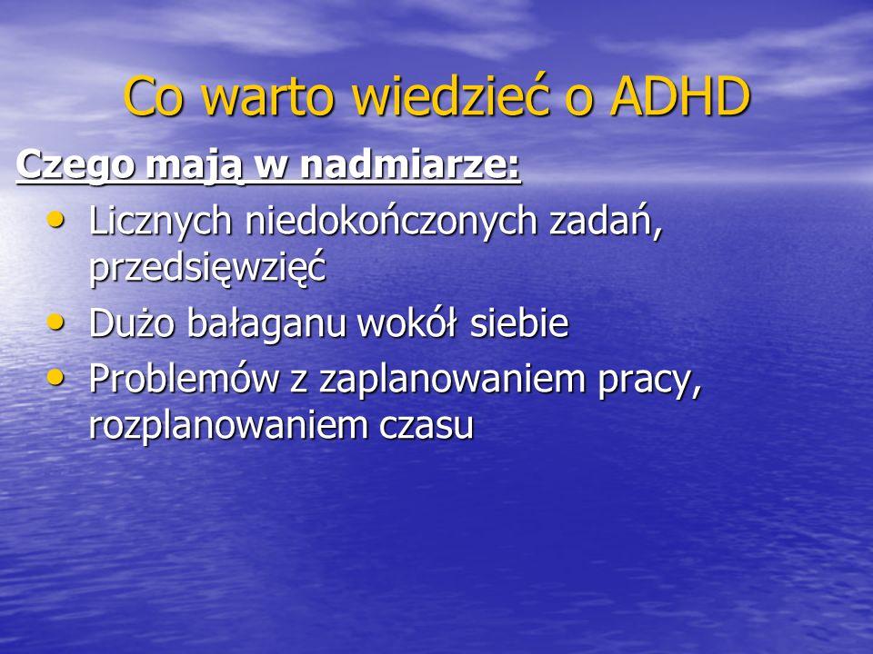 Co warto wiedzieć o ADHD Czego mają w nadmiarze: Licznych niedokończonych zadań, przedsięwzięć Licznych niedokończonych zadań, przedsięwzięć Dużo bała