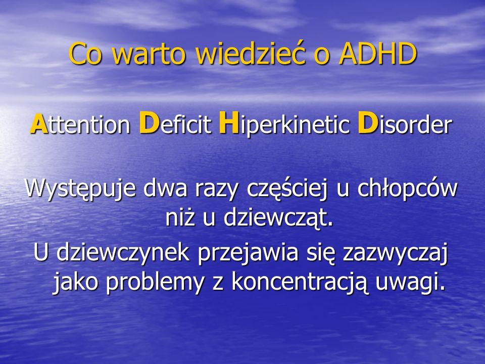 Co warto wiedzieć o ADHD A ttention D eficit H iperkinetic D isorder Występuje dwa razy częściej u chłopców niż u dziewcząt. U dziewczynek przejawia s