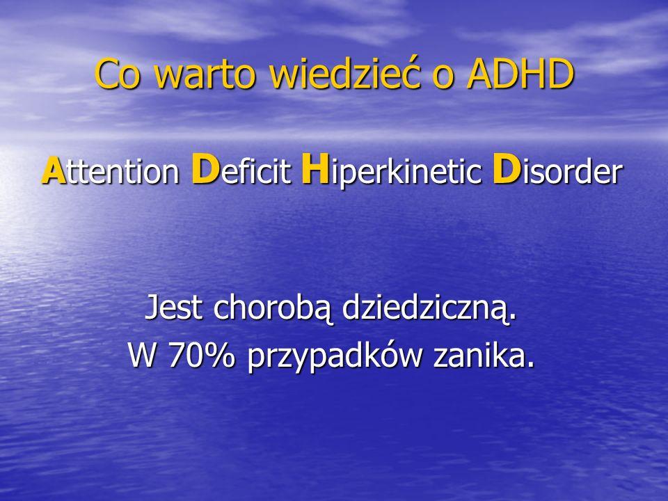 Co warto wiedzieć o ADHD A ttention D eficit H iperkinetic D isorder Jest chorobą dziedziczną. W 70% przypadków zanika.