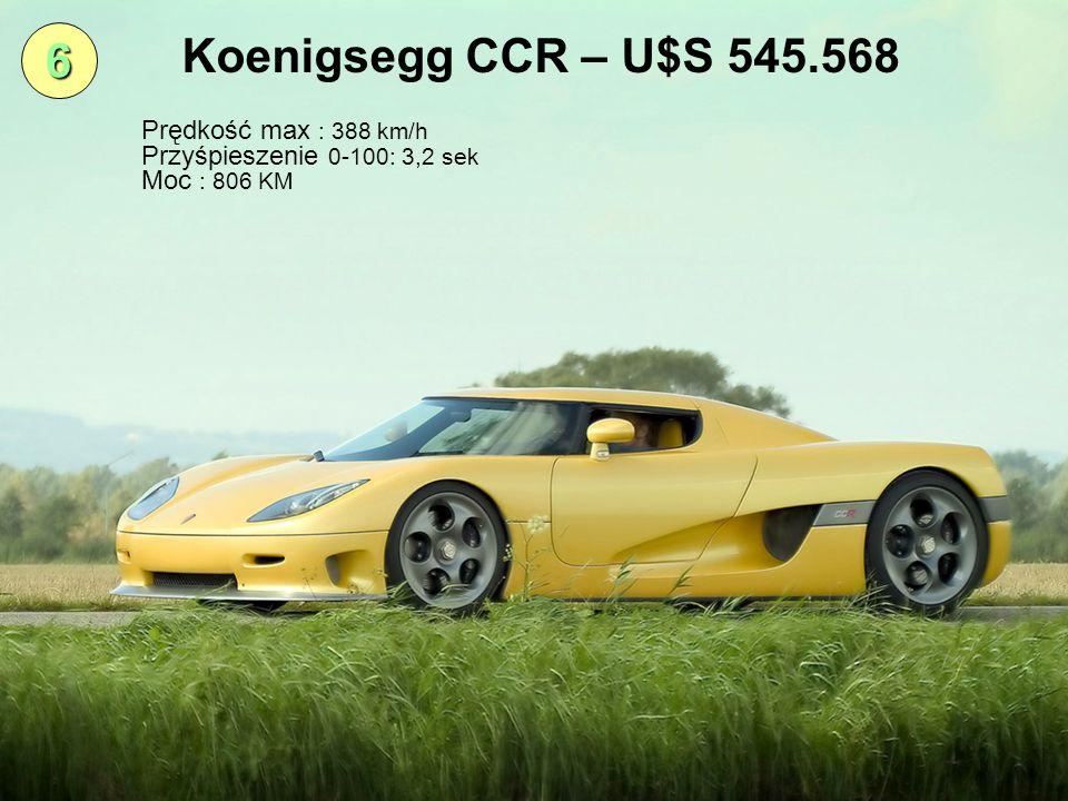 6 Koenigsegg CCR – U$S 545.568 Prędkość max : 388 km/h Przyśpieszenie 0-100: 3,2 sek Moc : 806 KM