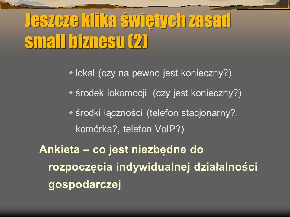 Jeszcze klika świętych zasad small biznesu (2) lokal (czy na pewno jest konieczny?) środek lokomocji (czy jest konieczny?) środki łączności (telefon stacjonarny?, komórka?, telefon VoIP?) Ankieta – co jest niezbędne do rozpoczęcia indywidualnej działalności gospodarczej