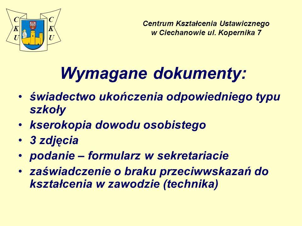 Centrum Kształcenia Ustawicznego w Ciechanowie ul. Kopernika 7 Wymagane dokumenty: świadectwo ukończenia odpowiedniego typu szkoły kserokopia dowodu o