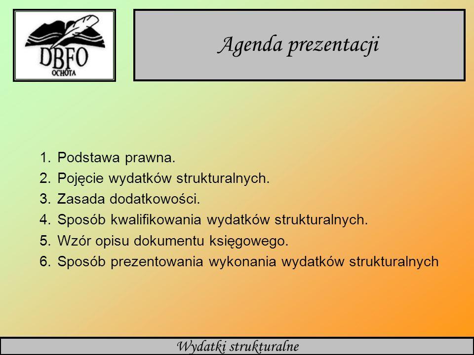Wydatki strukturalne Agenda prezentacji 1.Podstawa prawna. 2.Pojęcie wydatków strukturalnych. 3.Zasada dodatkowości. 4.Sposób kwalifikowania wydatków