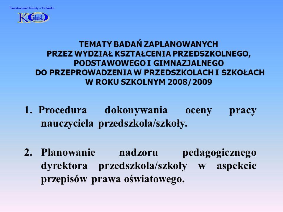 TEMATY BADAŃ ZAPLANOWANYCH PRZEZ WYDZIAŁ KSZTAŁCENIA PRZEDSZKOLNEGO, PODSTAWOWEGO I GIMNAZJALNEGO DO PRZEPROWADZENIA W PRZEDSZKOLACH I SZKOŁACH W ROKU SZKOLNYM 2008/2009 1.Procedura dokonywania oceny pracy nauczyciela przedszkola/szkoły.