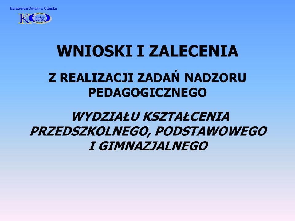 WNIOSKI I ZALECENIA Z REALIZACJI ZADAŃ NADZORU PEDAGOGICZNEGO WYDZIAŁU KSZTAŁCENIA PRZEDSZKOLNEGO, PODSTAWOWEGO I GIMNAZJALNEGO Kuratorium Oświaty w Gdańsku