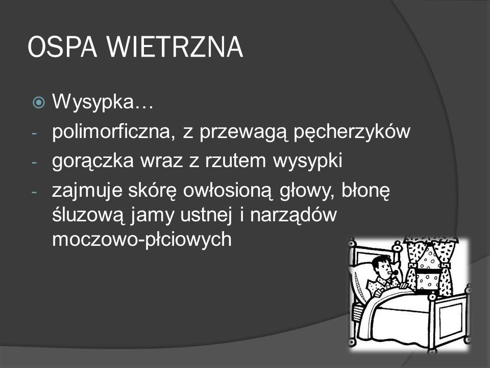 OSPA WIETRZNA Wysypka… - polimorficzna, z przewagą pęcherzyków - gorączka wraz z rzutem wysypki - zajmuje skórę owłosioną głowy, błonę śluzową jamy ustnej i narządów moczowo-płciowych