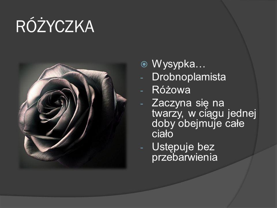RÓŻYCZKA Wysypka… - Drobnoplamista - Różowa - Zaczyna się na twarzy, w ciągu jednej doby obejmuje całe ciało - Ustępuje bez przebarwienia