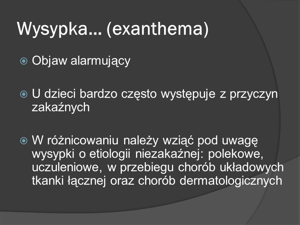 Wysypka… (exanthema) Objaw alarmujący U dzieci bardzo często występuje z przyczyn zakaźnych W różnicowaniu należy wziąć pod uwagę wysypki o etiologii