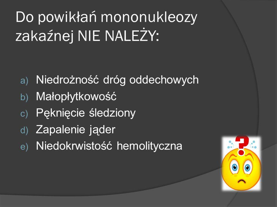 Do powikłań mononukleozy zakaźnej NIE NALEŻY: a) Niedrożność dróg oddechowych b) Małopłytkowość c) Pęknięcie śledziony d) Zapalenie jąder e) Niedokrwi