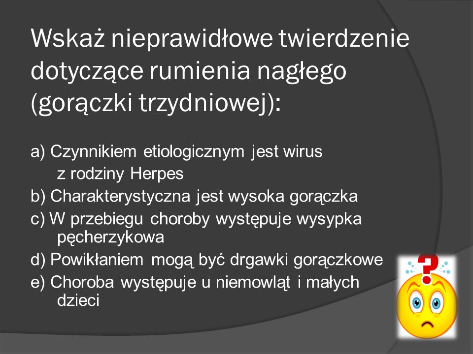 Wskaż nieprawidłowe twierdzenie dotyczące rumienia nagłego (gorączki trzydniowej): a) Czynnikiem etiologicznym jest wirus z rodziny Herpes b) Charakterystyczna jest wysoka gorączka c) W przebiegu choroby występuje wysypka pęcherzykowa d) Powikłaniem mogą być drgawki gorączkowe e) Choroba występuje u niemowląt i małych dzieci