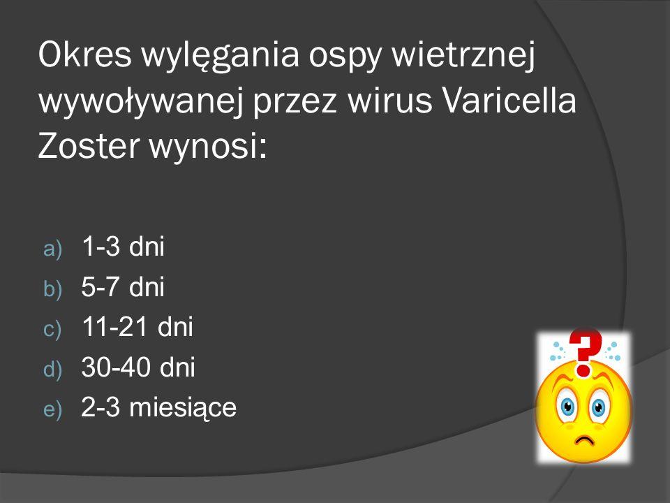 Okres wylęgania ospy wietrznej wywoływanej przez wirus Varicella Zoster wynosi: a) 1-3 dni b) 5-7 dni c) 11-21 dni d) 30-40 dni e) 2-3 miesiące