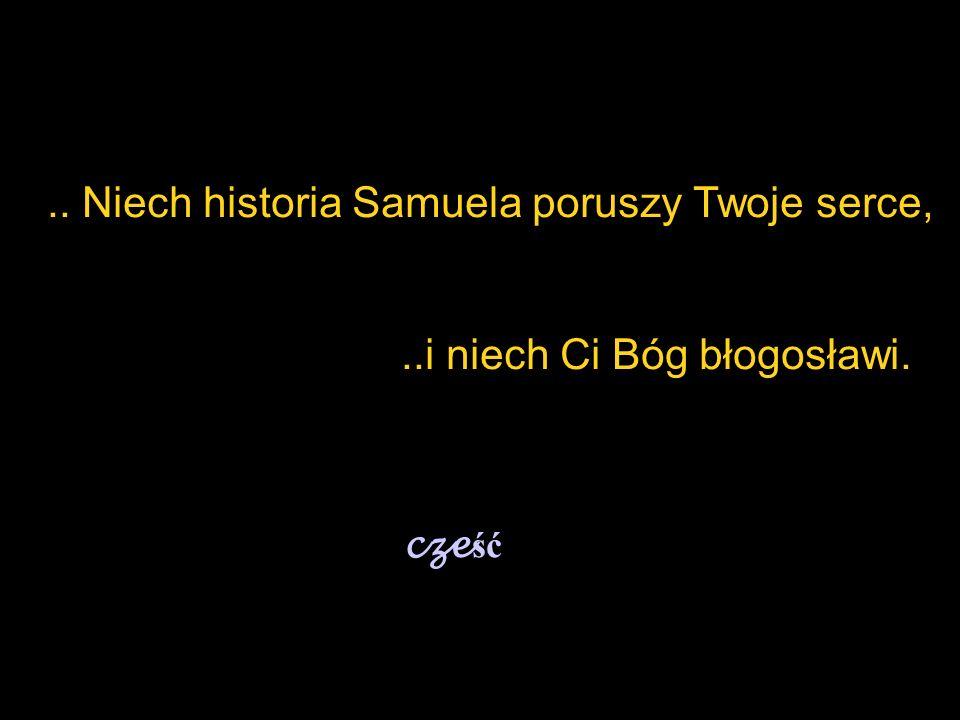 .. Niech historia Samuela poruszy Twoje serce,..i niech Ci Bóg błogosławi. cze ść