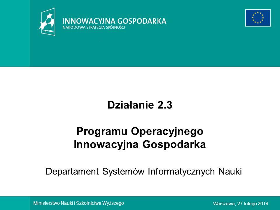 1Warszawa, 27 lutego 2014 Ministerstwo Nauki i Szkolnictwa Wyższego Działanie 2.3 Programu Operacyjnego Innowacyjna Gospodarka Departament Systemów In