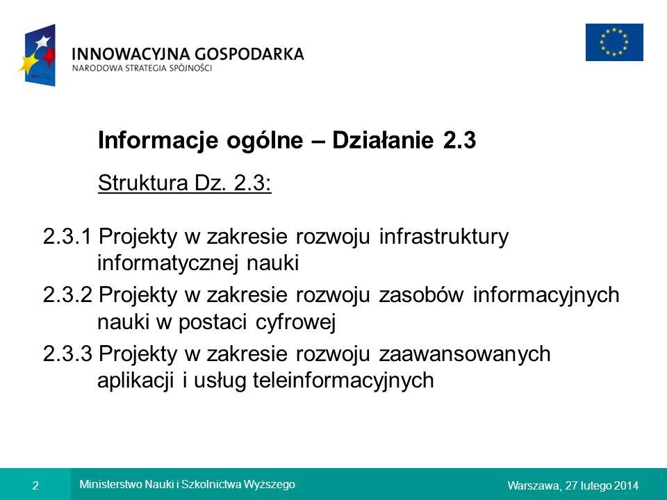2Warszawa, 27 lutego 2014 Ministerstwo Nauki i Szkolnictwa Wyższego Informacje ogólne – Działanie 2.3 Struktura Dz. 2.3: 2.3.1 Projekty w zakresie roz