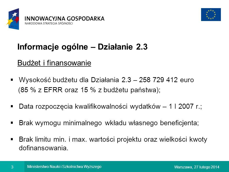 3Warszawa, 27 lutego 2014 Ministerstwo Nauki i Szkolnictwa Wyższego Informacje ogólne – Działanie 2.3 Budżet i finansowanie Wysokość budżetu dla Działania 2.3 – 258 729 412 euro (85 % z EFRR oraz 15 % z budżetu państwa); Data rozpoczęcia kwalifikowalności wydatków – 1 I 2007 r.; Brak wymogu minimalnego wkładu własnego beneficjenta; Brak limitu min.