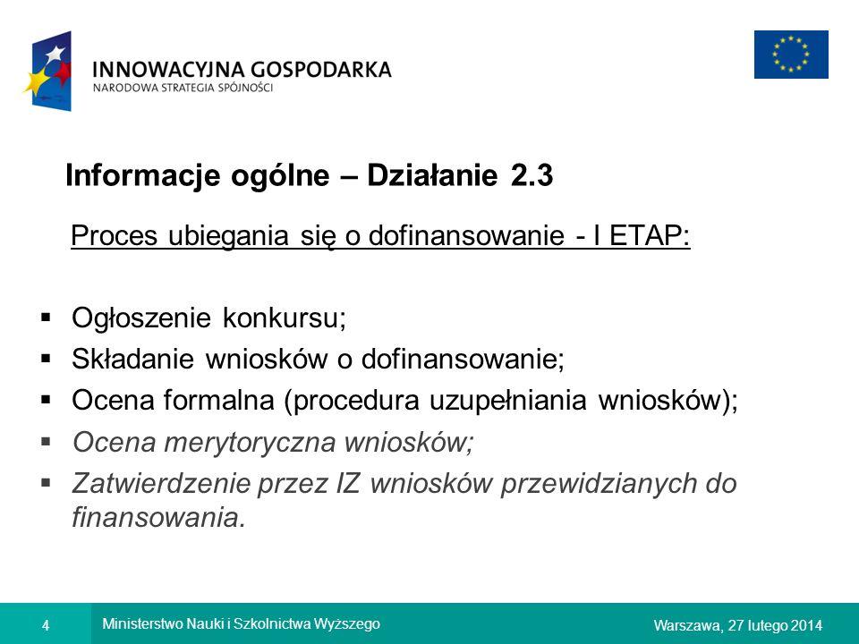 4Warszawa, 27 lutego 2014 Ministerstwo Nauki i Szkolnictwa Wyższego Informacje ogólne – Działanie 2.3 Proces ubiegania się o dofinansowanie - I ETAP: Ogłoszenie konkursu; Składanie wniosków o dofinansowanie; Ocena formalna (procedura uzupełniania wniosków); Ocena merytoryczna wniosków; Zatwierdzenie przez IZ wniosków przewidzianych do finansowania.