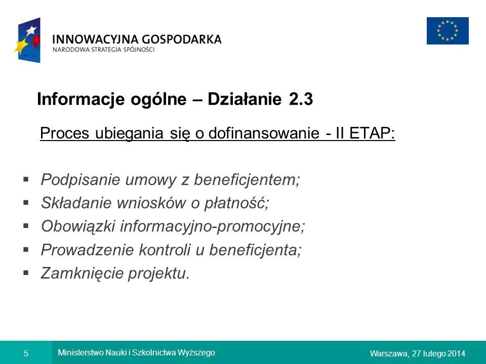5Warszawa, 27 lutego 2014 Ministerstwo Nauki i Szkolnictwa Wyższego Informacje ogólne – Działanie 2.3 Proces ubiegania się o dofinansowanie - II ETAP: Podpisanie umowy z beneficjentem; Składanie wniosków o płatność; Obowiązki informacyjno-promocyjne; Prowadzenie kontroli u beneficjenta; Zamknięcie projektu.