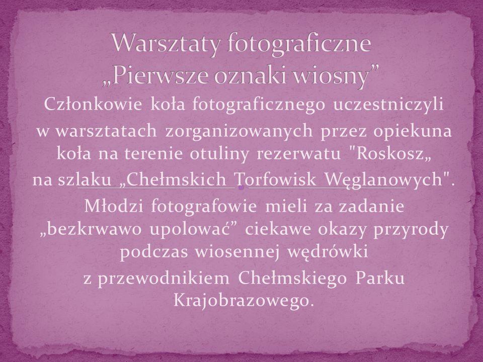 Członkowie koła fotograficznego uczestniczyli w warsztatach zorganizowanych przez opiekuna koła na terenie otuliny rezerwatu Roskosz na szlaku Chełmskich Torfowisk Węglanowych .