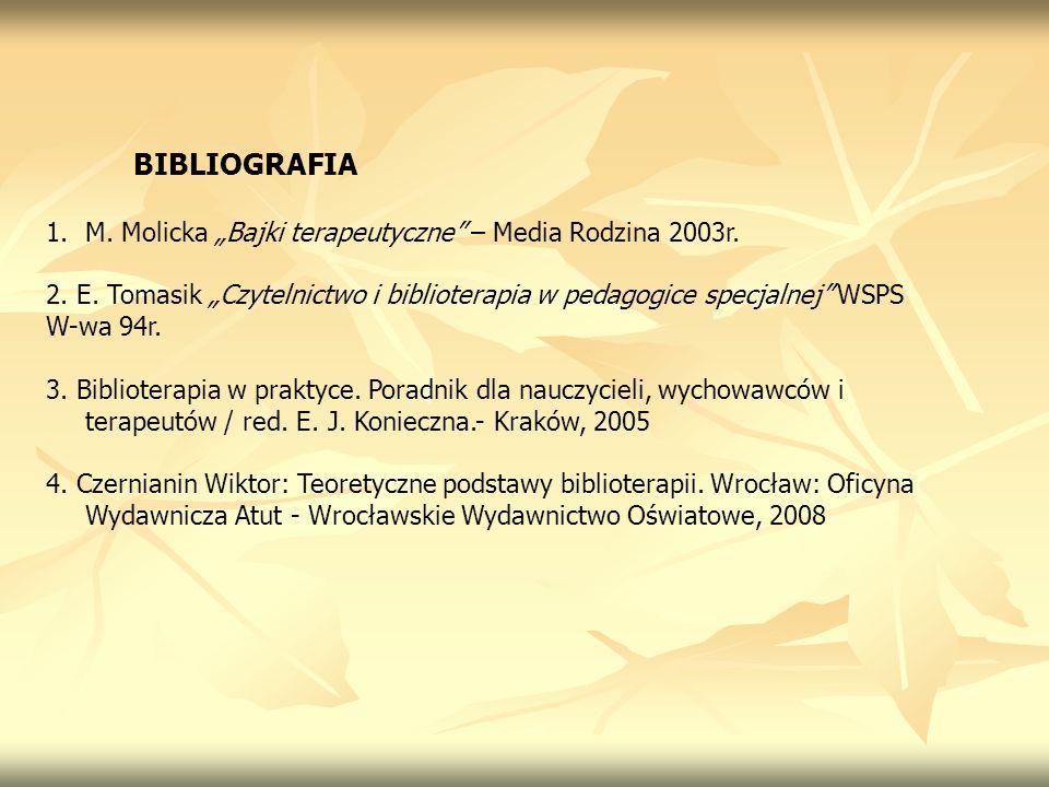 BIBLIOGRAFIA 1.M. Molicka Bajki terapeutyczne – Media Rodzina 2003r. 2. E. Tomasik Czytelnictwo i biblioterapia w pedagogice specjalnej WSPS W-wa 94r.