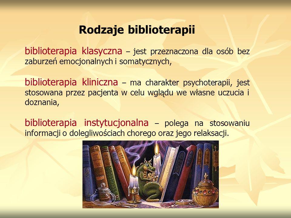 Rodzaje biblioterapii biblioterapia klasyczna – jest przeznaczona dla osób bez zaburzeń emocjonalnych i somatycznych, biblioterapia kliniczna – ma cha