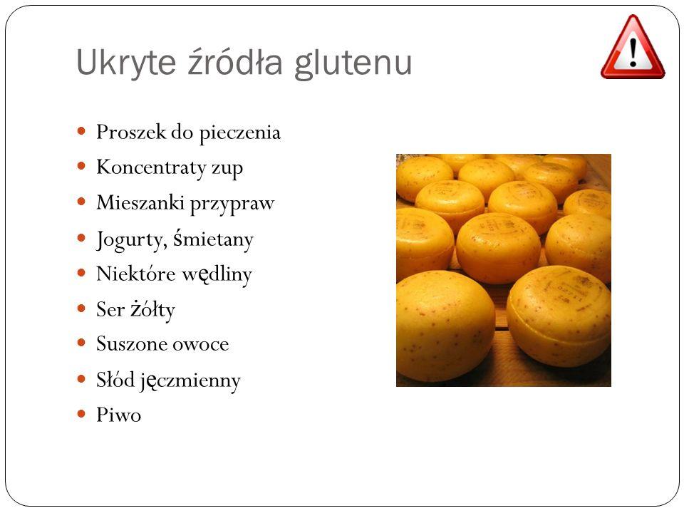 Ukryte źródła glutenu Proszek do pieczenia Koncentraty zup Mieszanki przypraw Jogurty, ś mietany Niektóre w ę dliny Ser ż ółty Suszone owoce Słód j ę