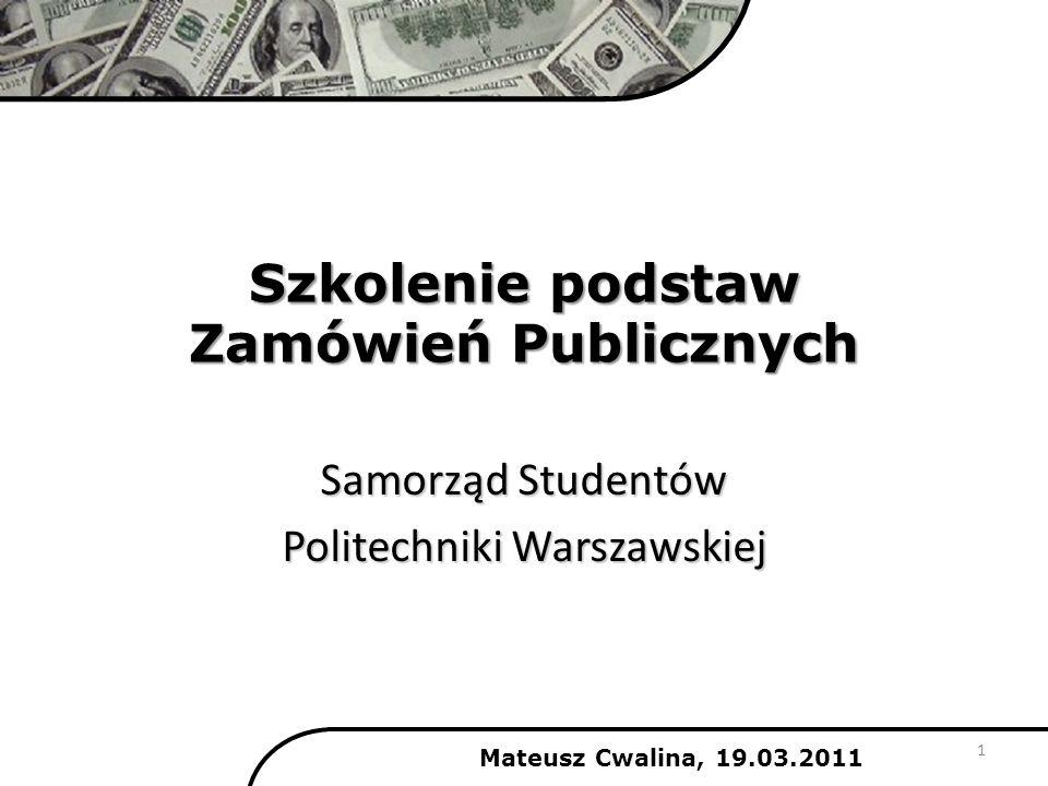 Szkolenie podstaw Zamówień Publicznych Samorząd Studentów Politechniki Warszawskiej Mateusz Cwalina, 19.03.2011 1