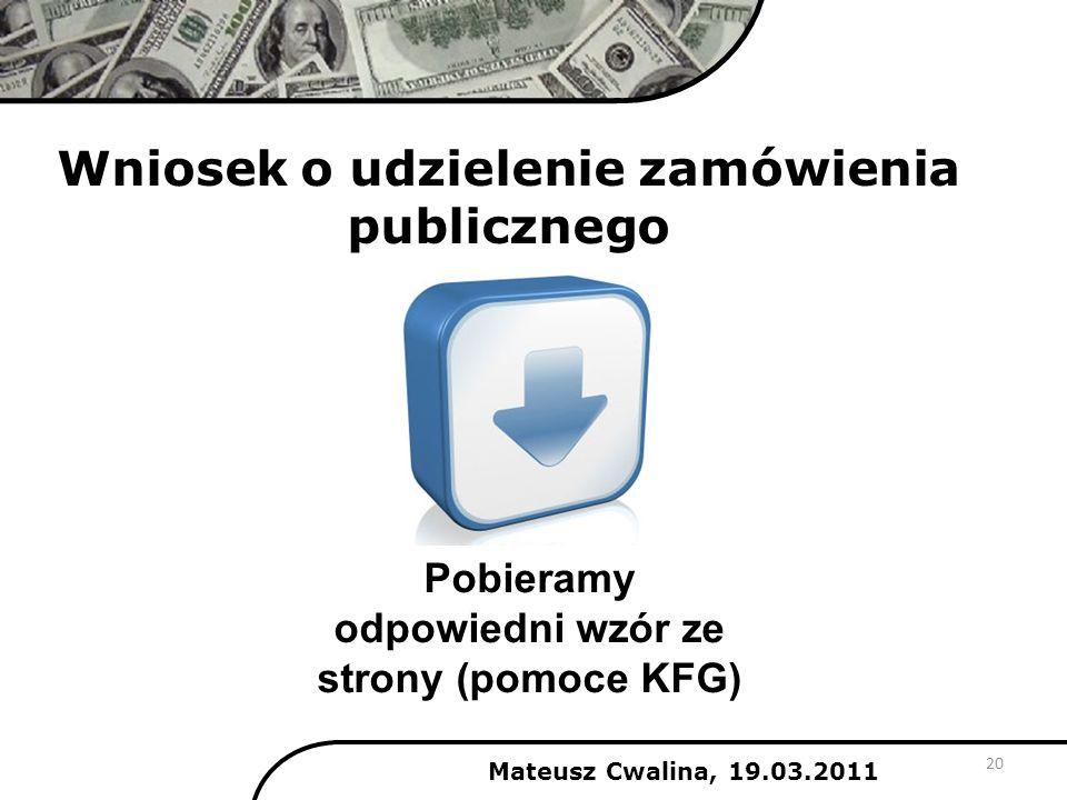 Wniosek o udzielenie zamówienia publicznego 20 Mateusz Cwalina, 19.03.2011 Pobieramy odpowiedni wzór ze strony (pomoce KFG)