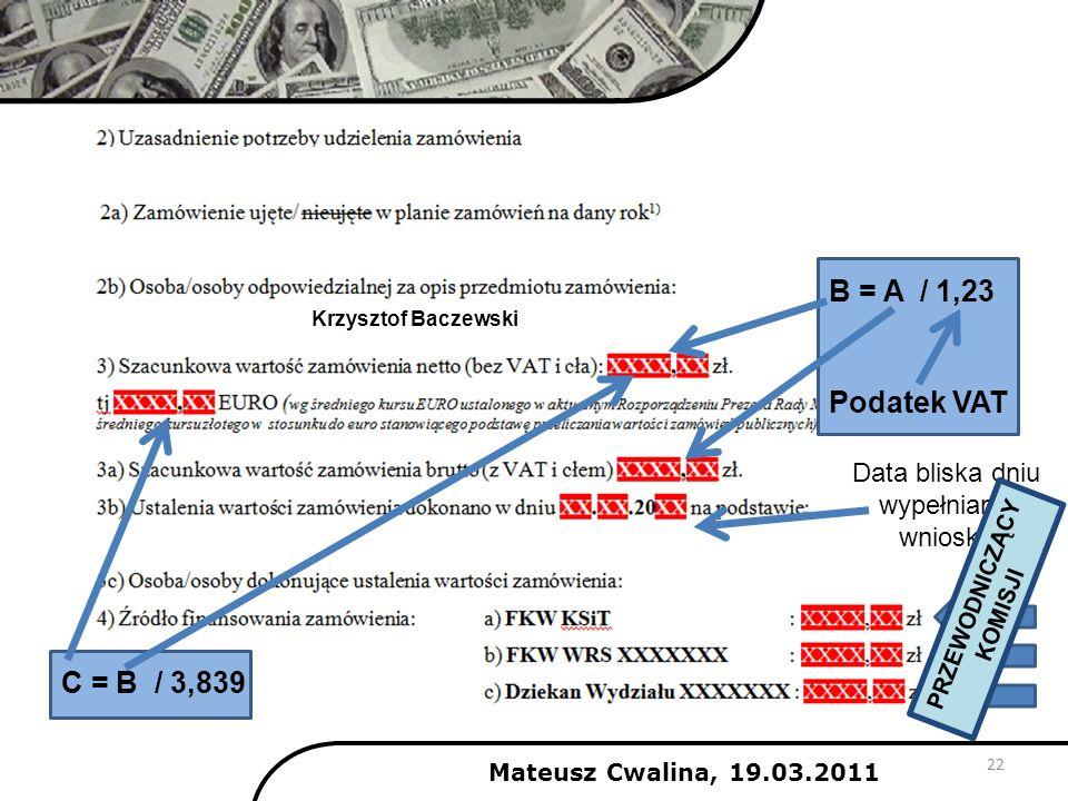 22 2011 B = A / 1,23 Podatek VAT C = B / 3,839 Data bliska dniu wypełniania wniosku PRZEWODNICZĄCY KOMISJI Mateusz Cwalina, 19.03.2011 Krzysztof Bacze