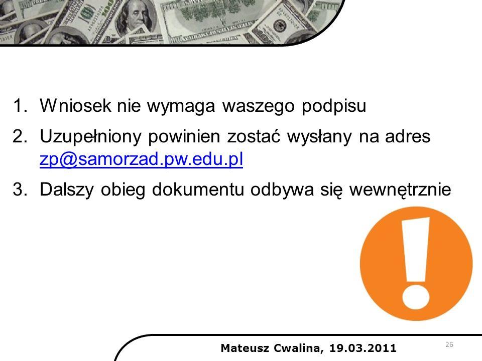 26 1.Wniosek nie wymaga waszego podpisu 2.Uzupełniony powinien zostać wysłany na adres zp@samorzad.pw.edu.pl zp@samorzad.pw.edu.pl 3.Dalszy obieg doku