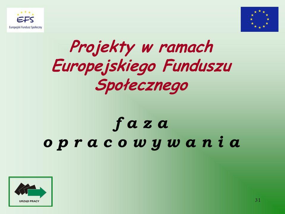 31 Projekty w ramach Europejskiego Funduszu Społecznego f a z a o p r a c o w y w a n i a