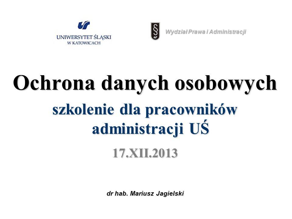 dr hab. Mariusz Jagielski Ochrona danych osobowych szkolenie dla pracowników administracji UŚ 17.XII.2013 Wydział Prawa i Administracji