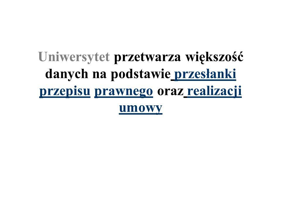 Uniwersytet przetwarza większość danych na podstawie przesłanki przepisu prawnego oraz realizacji umowy
