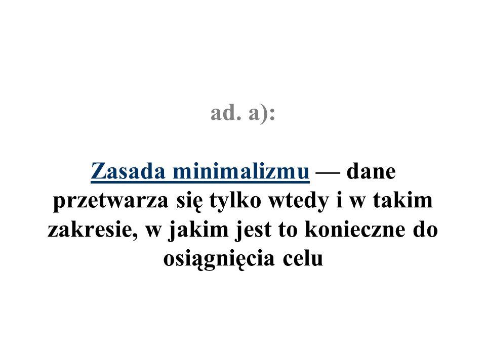 ad. a): Zasada minimalizmu dane przetwarza się tylko wtedy i w takim zakresie, w jakim jest to konieczne do osiągnięcia celu