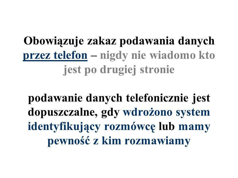 Obowiązuje zakaz podawania danych przez telefon – nigdy nie wiadomo kto jest po drugiej stronie podawanie danych telefonicznie jest dopuszczalne, gdy