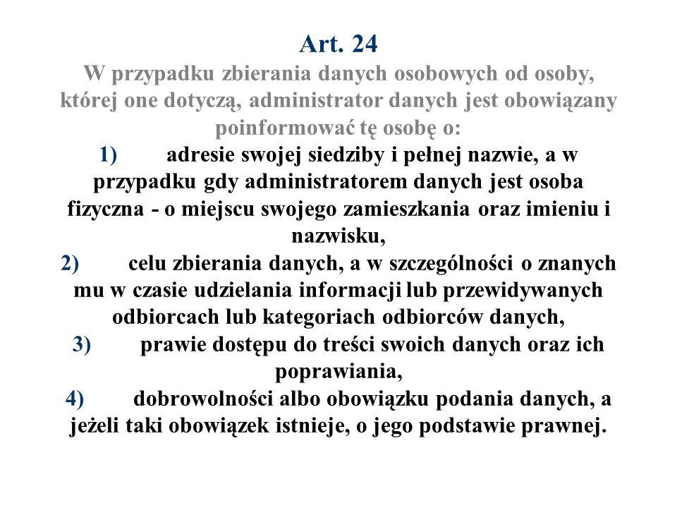 Art. 24 W przypadku zbierania danych osobowych od osoby, której one dotyczą, administrator danych jest obowiązany poinformować tę osobę o: 1)adresie s