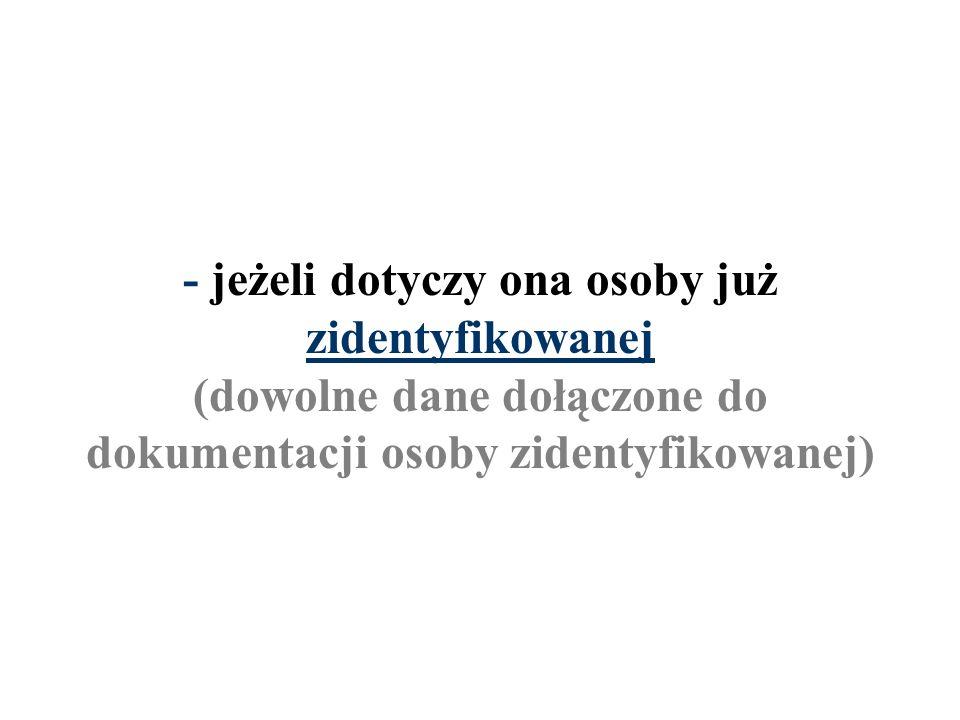 - jeżeli dotyczy ona osoby już zidentyfikowanej (dowolne dane dołączone do dokumentacji osoby zidentyfikowanej)
