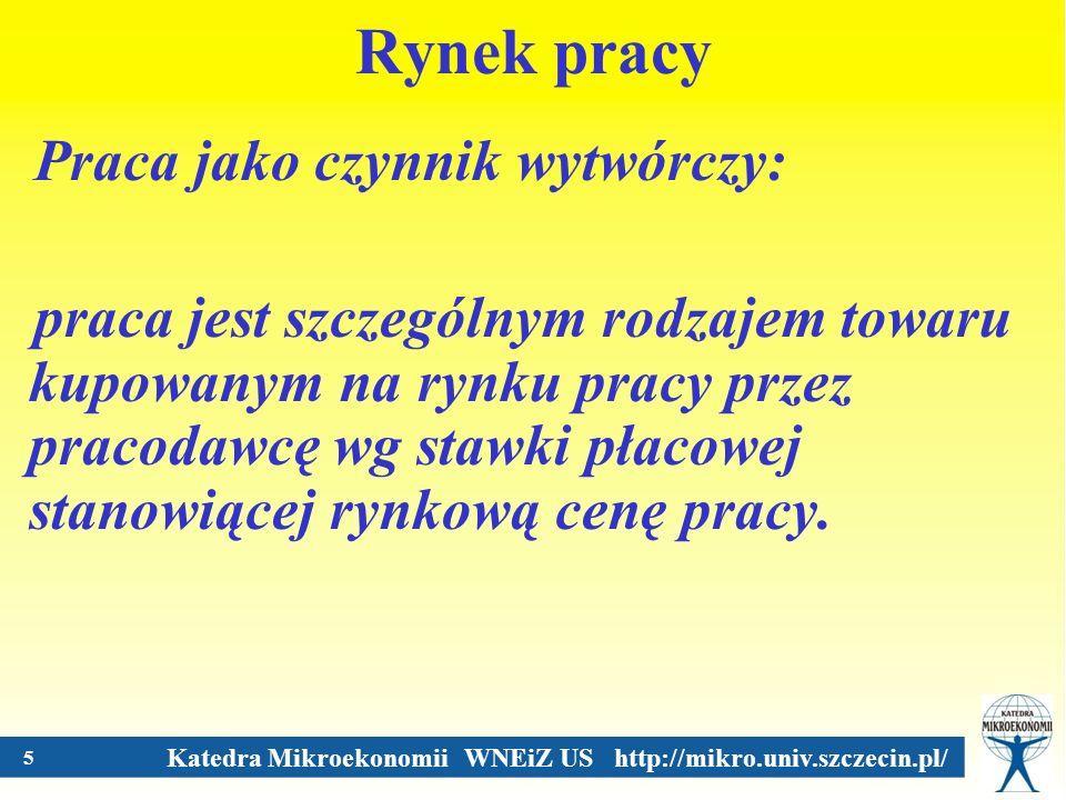 Katedra Mikroekonomii WNEiZ US http://mikro.univ.szczecin.pl/ 5 Rynek pracy Praca jako czynnik wytwórczy: praca jest szczególnym rodzajem towaru kupow