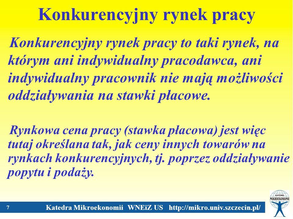 Katedra Mikroekonomii WNEiZ US http://mikro.univ.szczecin.pl/ 7 Konkurencyjny rynek pracy Konkurencyjny rynek pracy to taki rynek, na którym ani indyw