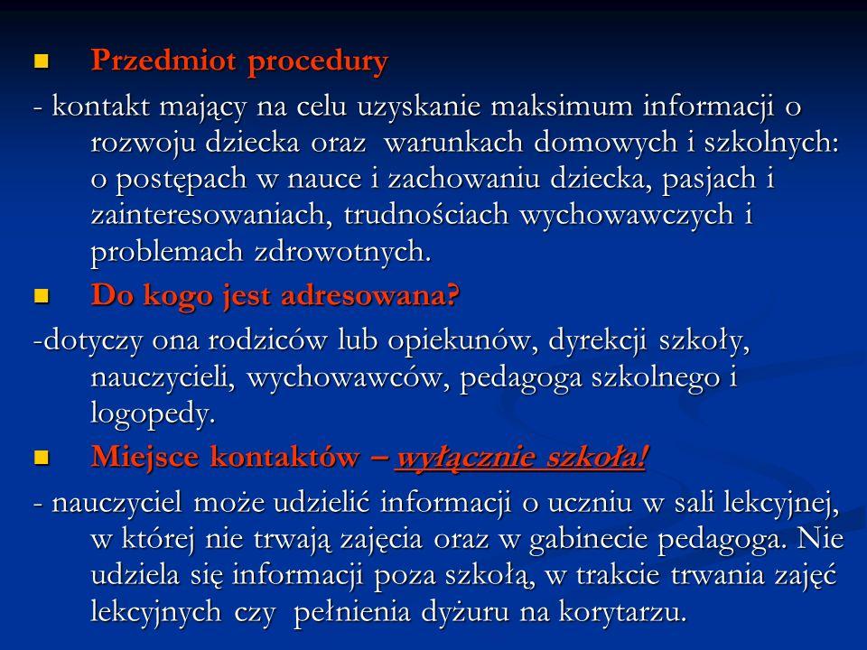 Przedmiot procedury Przedmiot procedury - kontakt mający na celu uzyskanie maksimum informacji o rozwoju dziecka oraz warunkach domowych i szkolnych: