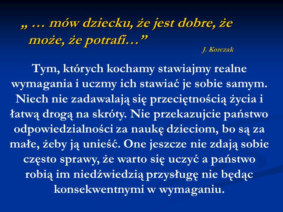 … mów dziecku, że jest dobre, że może, że potrafi… … mów dziecku, że jest dobre, że może, że potrafi… J. Korczak Tym, których kochamy stawiajmy realne