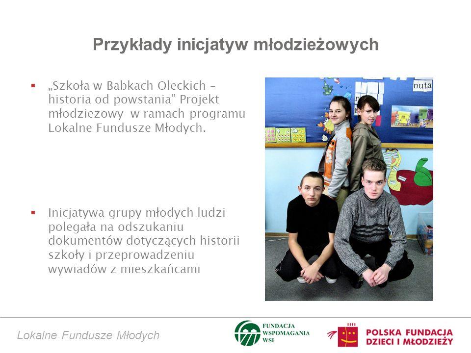 Przykłady inicjatyw młodzieżowych Lokalne Fundusze Młodych Szkoła w Babkach Oleckich – historia od powstania Projekt młodzieżowy w ramach programu Lokalne Fundusze Młodych.